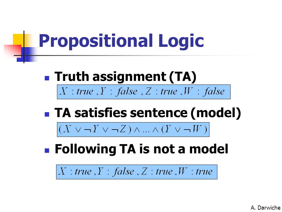 A. Darwiche Propositional Logic Truth assignment (TA) TA satisfies sentence (model) Following TA is not a model