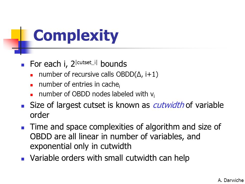 A. Darwiche Complexity For each i, 2 |cutset_i| bounds number of recursive calls OBDD(Δ, i+1) number of entries in cache i number of OBDD nodes labele