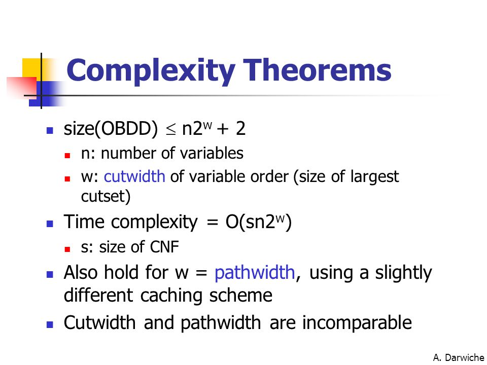 A. Darwiche Complexity Theorems size(OBDD)  n2 w + 2 n: number of variables w: cutwidth of variable order (size of largest cutset) Time complexity =