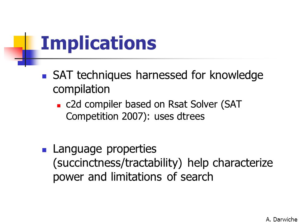 A. Darwiche Implications SAT techniques harnessed for knowledge compilation c2d compiler based on Rsat Solver (SAT Competition 2007): uses dtrees Lang