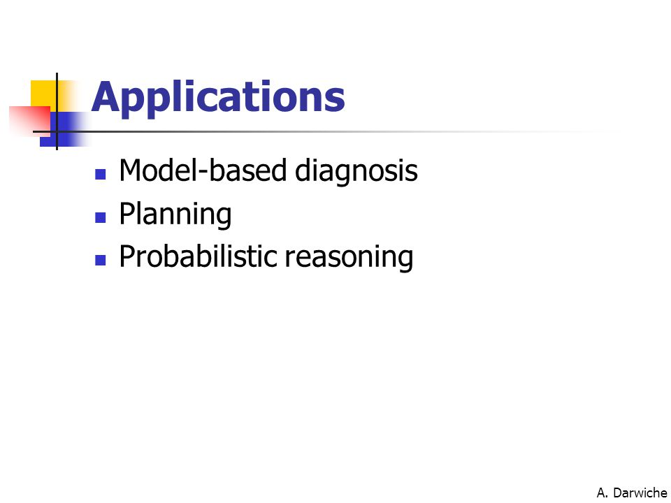 A. Darwiche Applications Model-based diagnosis Planning Probabilistic reasoning