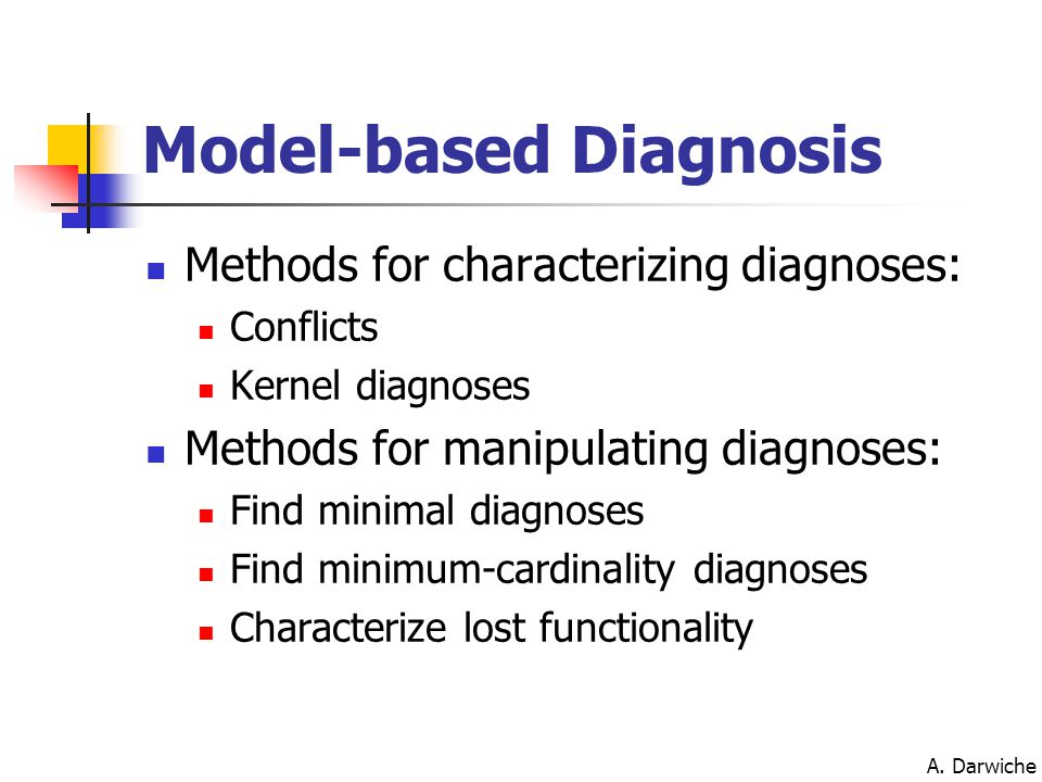 A. Darwiche Model-based Diagnosis Methods for characterizing diagnoses: Conflicts Kernel diagnoses Methods for manipulating diagnoses: Find minimal di
