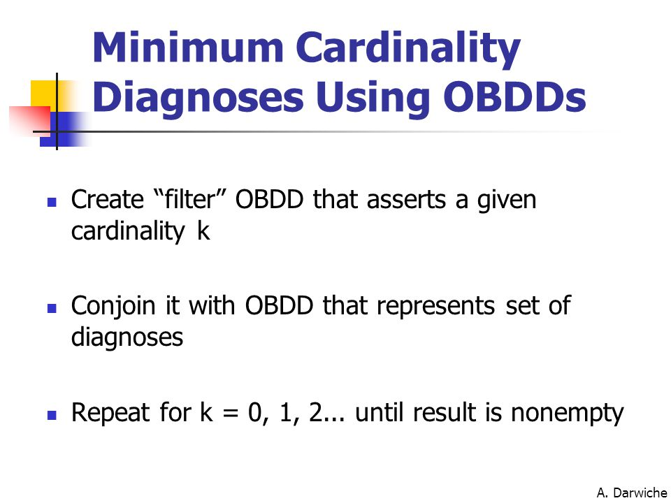 "A. Darwiche Create ""filter"" OBDD that asserts a given cardinality k Conjoin it with OBDD that represents set of diagnoses Repeat for k = 0, 1, 2... un"