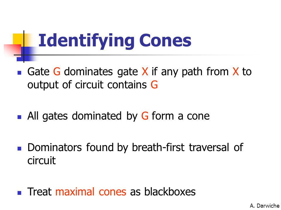 A. Darwiche Identifying Cones Gate G dominates gate X if any path from X to output of circuit contains G All gates dominated by G form a cone Dominato