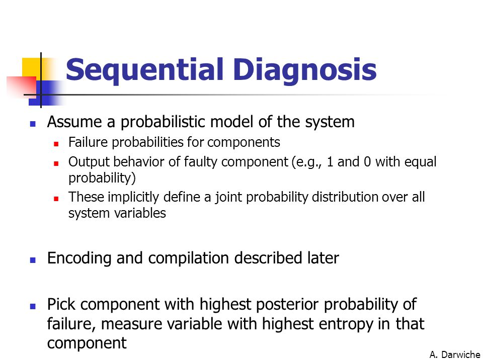 A. Darwiche Sequential Diagnosis Assume a probabilistic model of the system Failure probabilities for components Output behavior of faulty component (