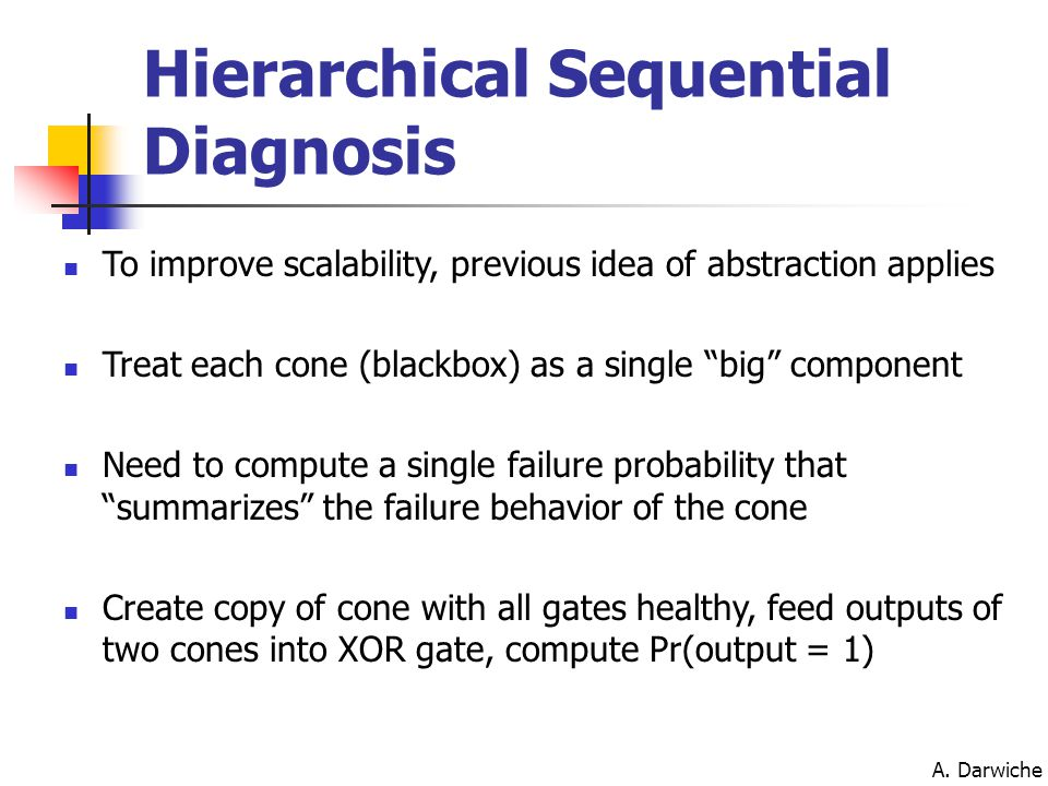 "A. Darwiche Hierarchical Sequential Diagnosis To improve scalability, previous idea of abstraction applies Treat each cone (blackbox) as a single ""big"