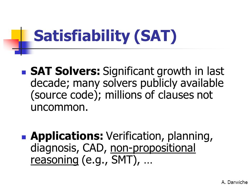A. Darwiche SAT Solvers: Significant growth in last decade; many solvers publicly available (source code); millions of clauses not uncommon. Applicati