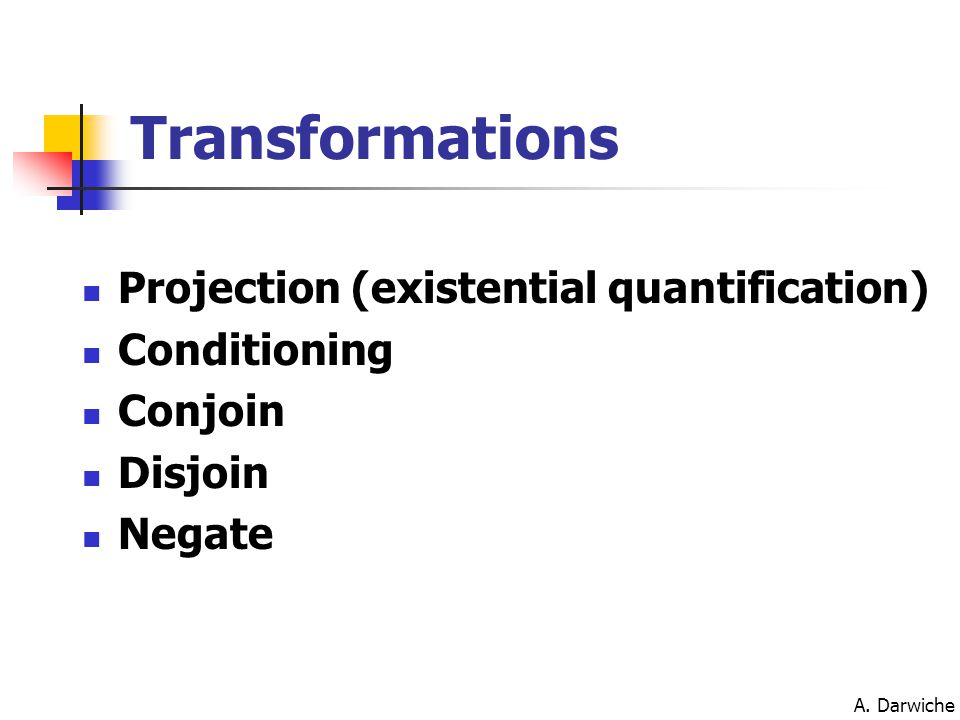 A. Darwiche Transformations Projection (existential quantification) Conditioning Conjoin Disjoin Negate