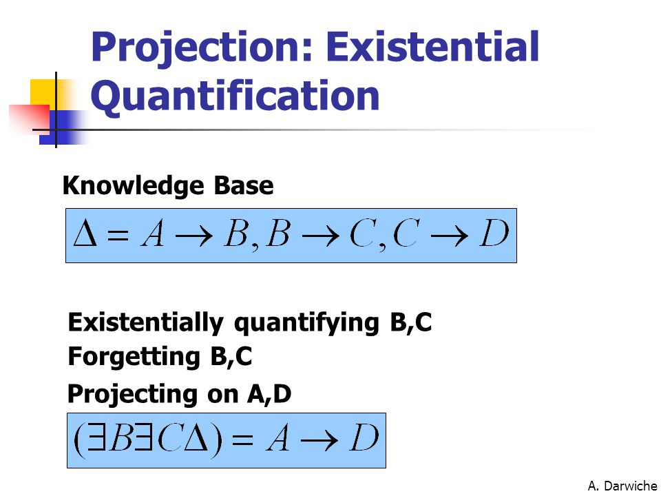 A. Darwiche Projection: Existential Quantification Knowledge Base Existentially quantifying B,C Forgetting B,C Projecting on A,D