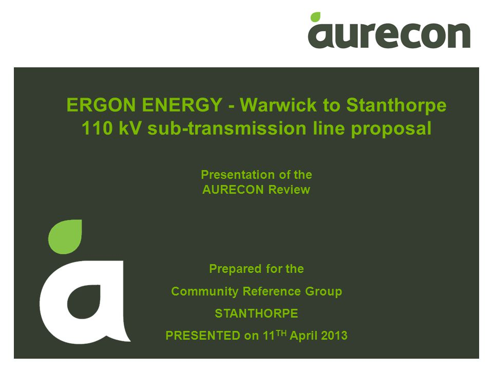 ERGON ENERGY - Warwick to Stanthorpe 110 kV sub-transmission line proposal Prepared for the Community Reference Group STANTHORPE PRESENTED on 11 TH April 2013 Presentation of the AURECON Review