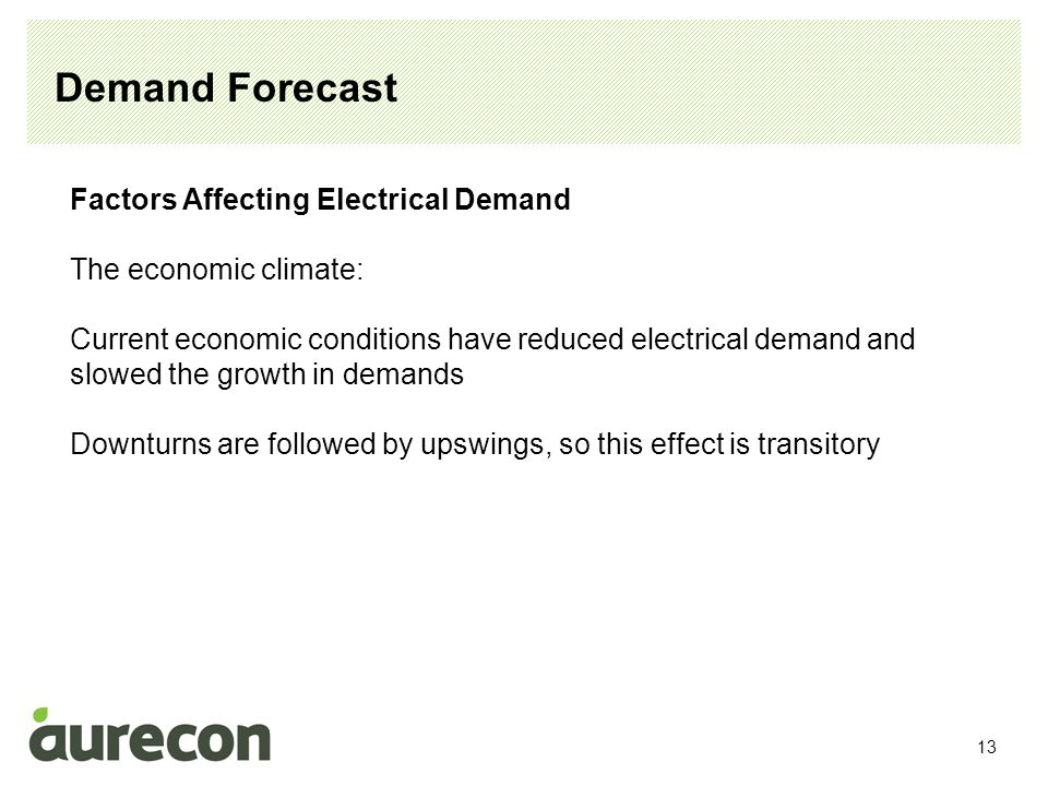 13 Demand Forecast Factors Affecting Electrical Demand The economic climate: Current economic conditions have reduced electrical demand and slowed the growth in demands Downturns are followed by upswings, so this effect is transitory