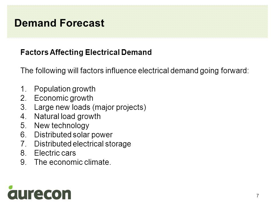 7 Demand Forecast Factors Affecting Electrical Demand The following will factors influence electrical demand going forward: 1.Population growth 2.Economic growth 3.Large new loads (major projects) 4.Natural load growth 5.New technology 6.Distributed solar power 7.Distributed electrical storage 8.Electric cars 9.The economic climate.
