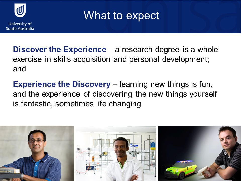Discover the Experience – a research degree is a whole exercise in skills acquisition and personal development; and Experience the Discovery – learning new things is fun, and the experience of discovering the new things yourself is fantastic, sometimes life changing.