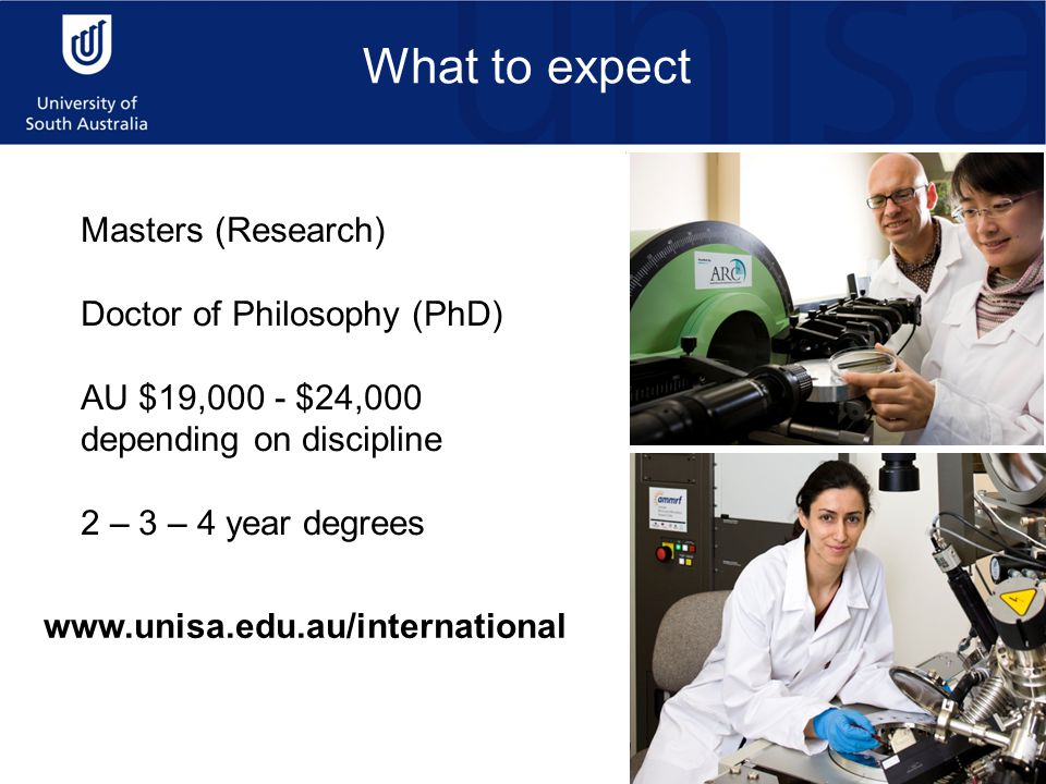 Masters (Research) Doctor of Philosophy (PhD) AU $19,000 - $24,000 depending on discipline 2 – 3 – 4 year degrees www.unisa.edu.au/international What to expect