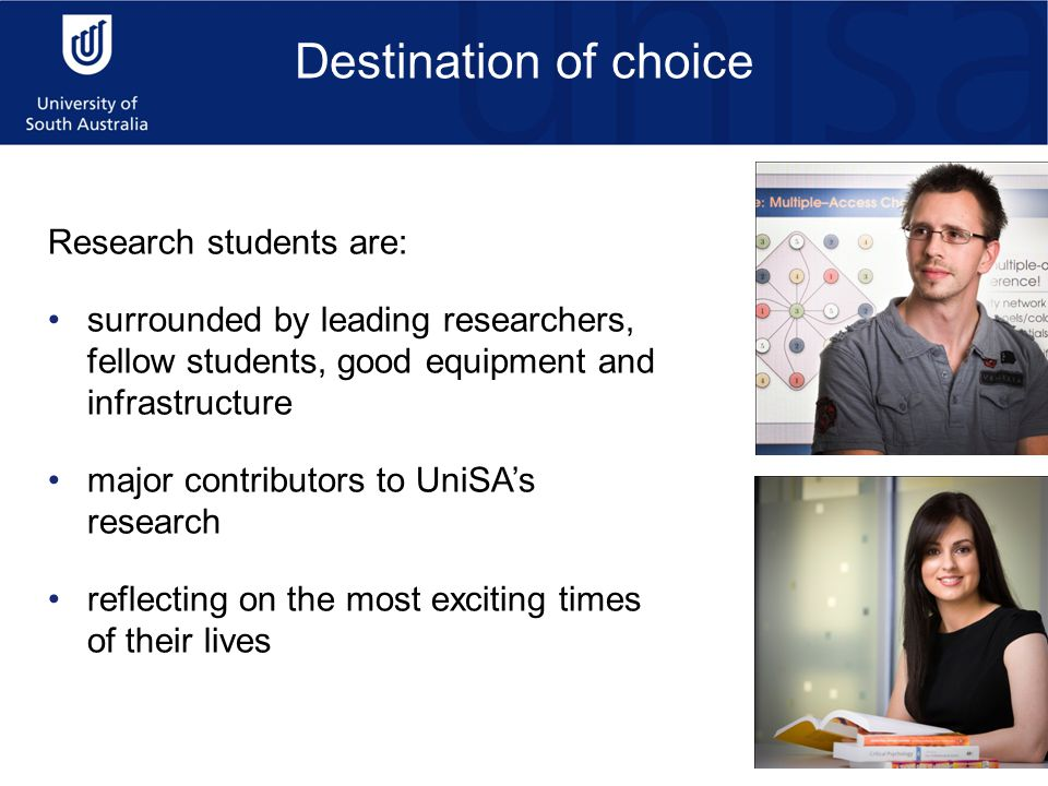 Research students are: surrounded by leading researchers, fellow students, good equipment and infrastructure major contributors to UniSA's research reflecting on the most exciting times of their lives Destination of choice