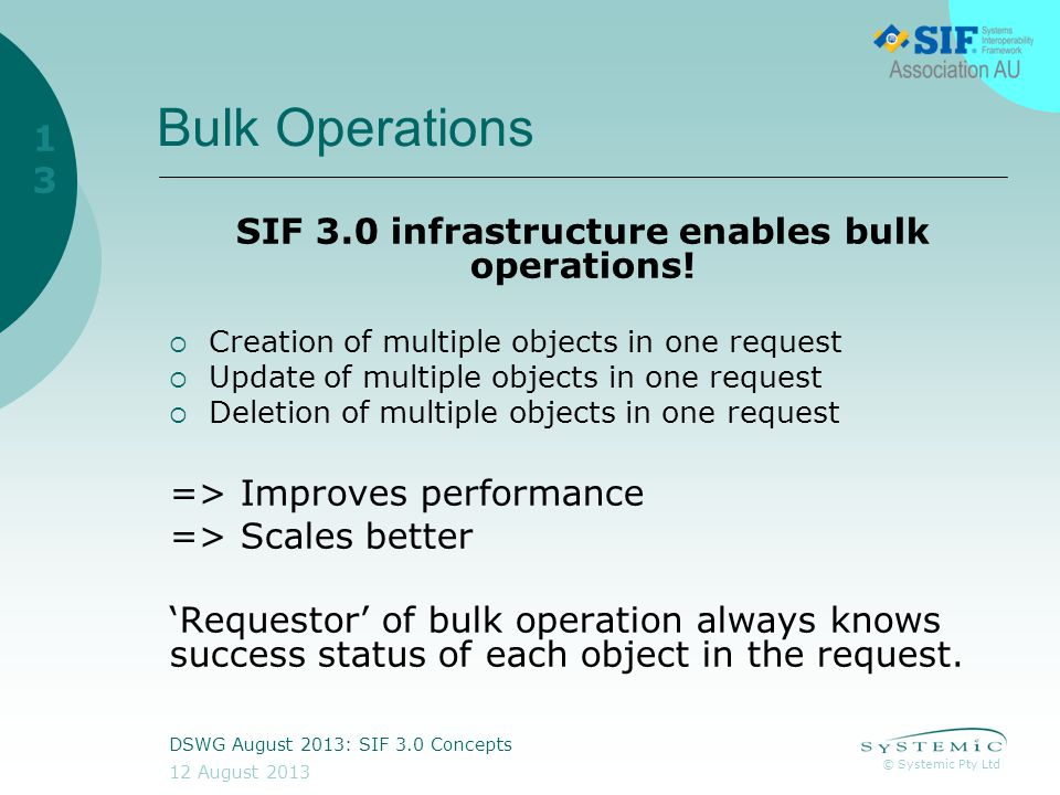 © Systemic Pty Ltd 12 August 2013 DSWG August 2013: SIF 3.0 Concepts 13 Bulk Operations SIF 3.0 infrastructure enables bulk operations.