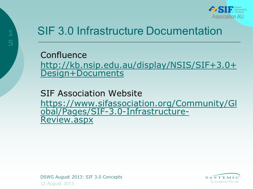 © Systemic Pty Ltd 12 August 2013 DSWG August 2013: SIF 3.0 Concepts 15 SIF 3.0 Infrastructure Documentation Confluence http://kb.nsip.edu.au/display/NSIS/SIF+3.0+ Design+Documents SIF Association Website https://www.sifassociation.org/Community/Gl obal/Pages/SIF-3.0-Infrastructure- Review.aspx
