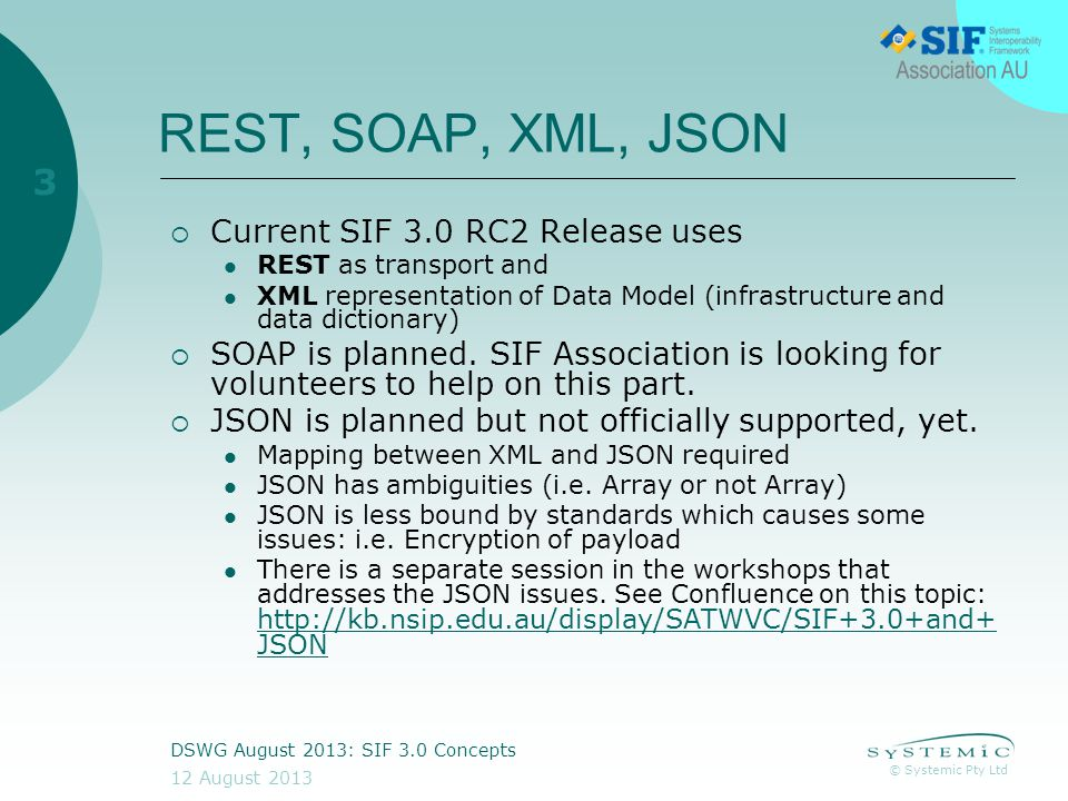 © Systemic Pty Ltd 12 August 2013 DSWG August 2013: SIF 3.0 Concepts 3 REST, SOAP, XML, JSON  Current SIF 3.0 RC2 Release uses REST as transport and XML representation of Data Model (infrastructure and data dictionary)  SOAP is planned.