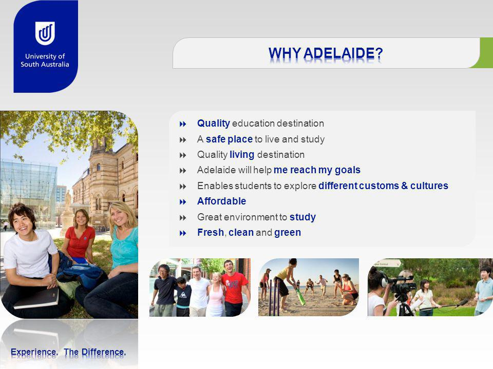  Quality education destination  A safe place to live and study  Quality living destination  Adelaide will help me reach my goals  Enables students to explore different customs & cultures  Affordable  Great environment to study  Fresh, clean and green