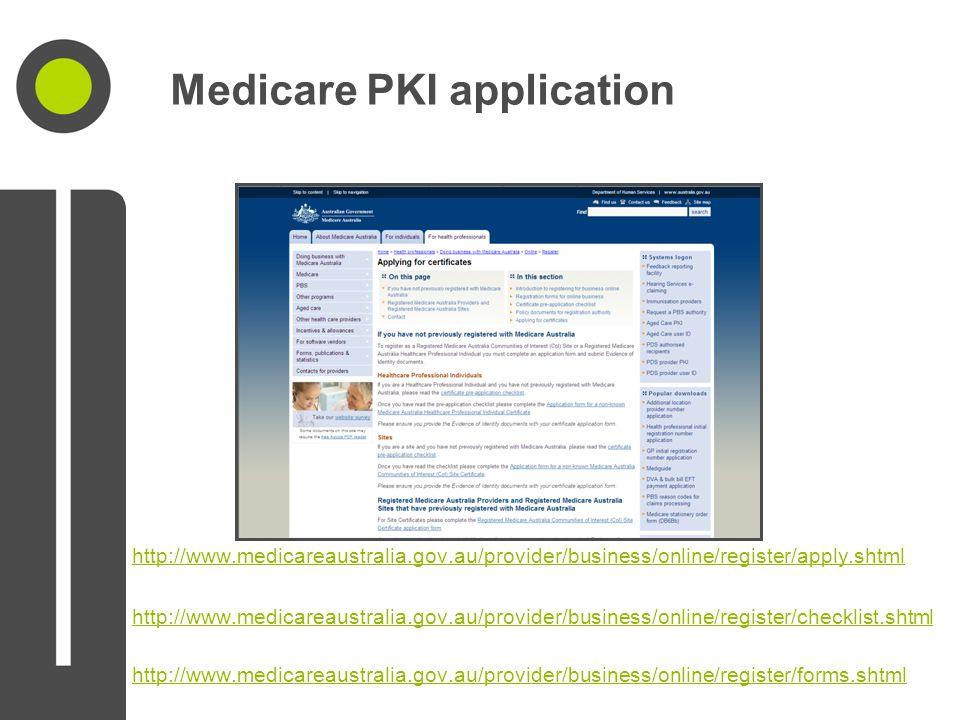Medicare PKI application http://www.medicareaustralia.gov.au/provider/business/online/register/apply.shtml http://www.medicareaustralia.gov.au/provider/business/online/register/checklist.shtml http://www.medicareaustralia.gov.au/provider/business/online/register/forms.shtml
