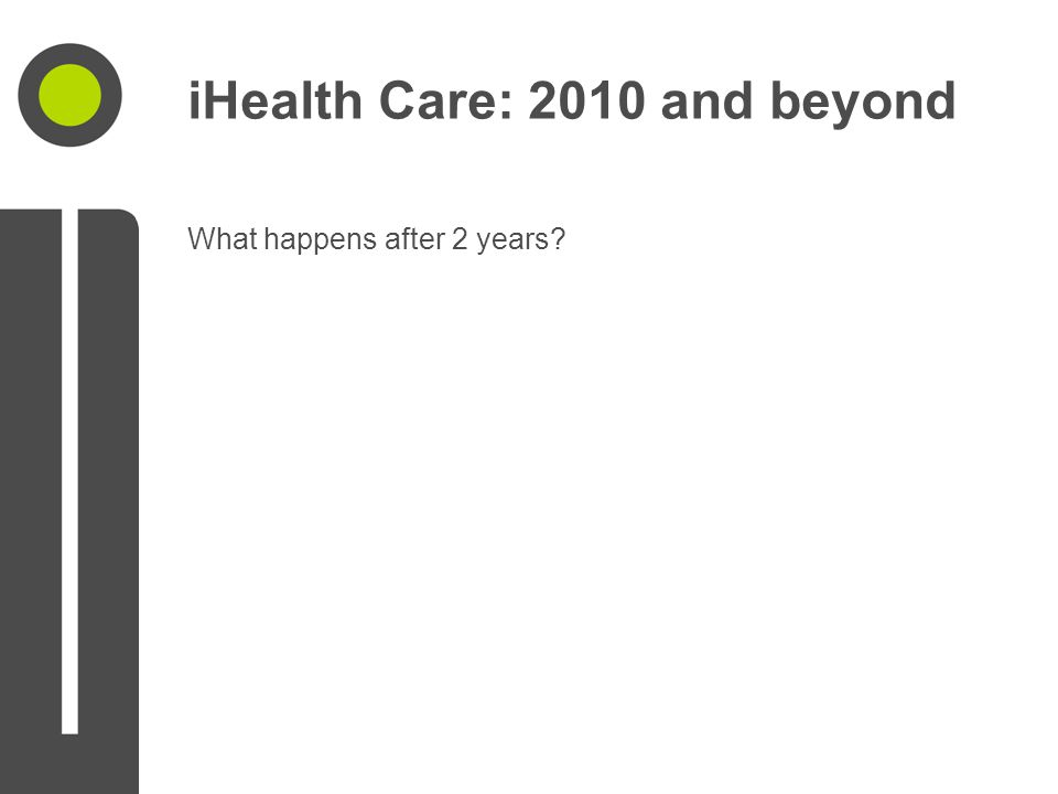 iHealth Care: 2010 and beyond What happens after 2 years?