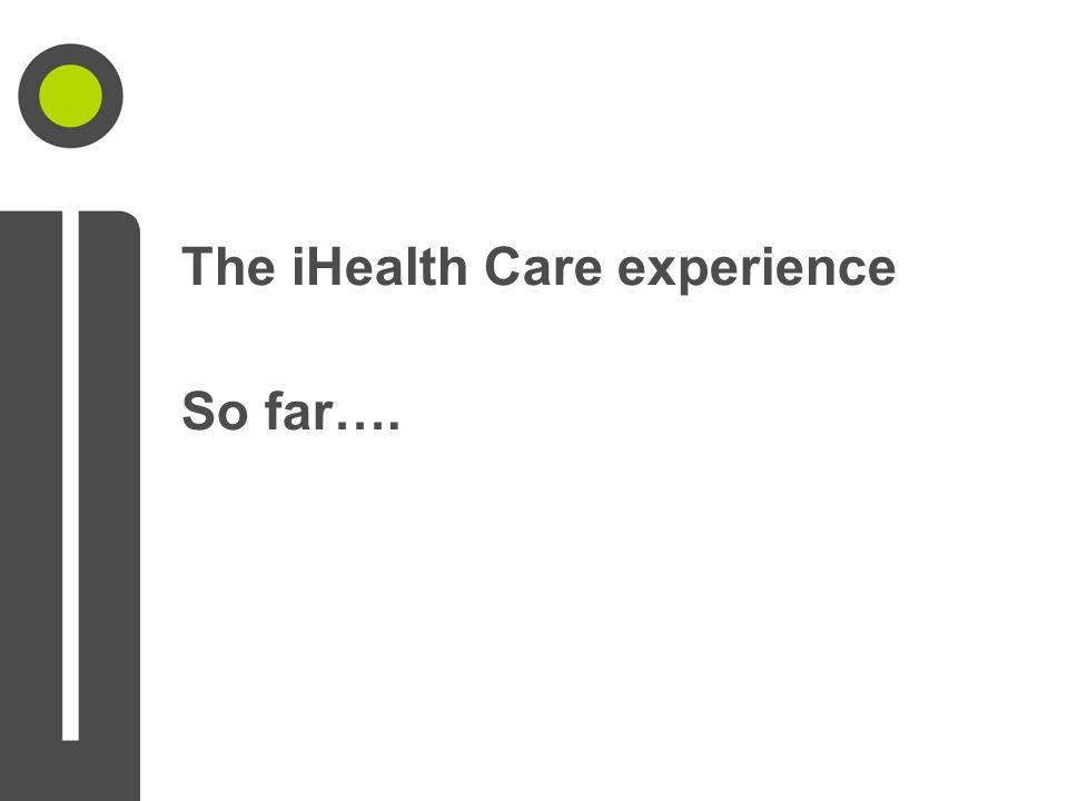 The iHealth Care experience So far….