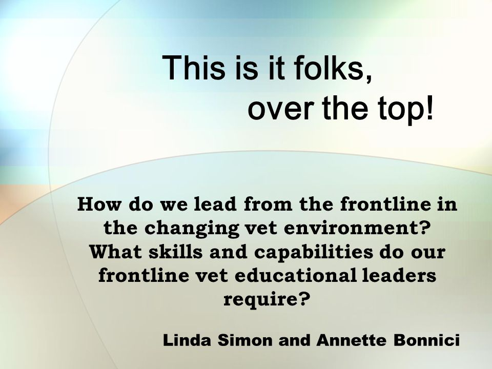 This is it folks, over the top. How do we lead from the frontline in the changing vet environment.