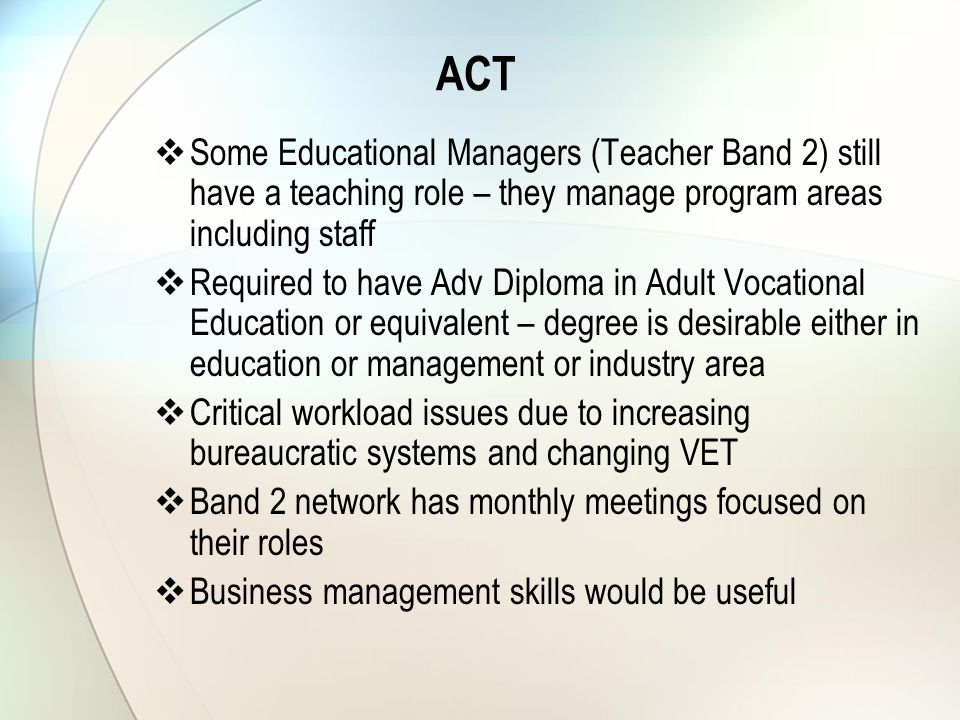 ACT  Some Educational Managers (Teacher Band 2) still have a teaching role – they manage program areas including staff  Required to have Adv Diploma in Adult Vocational Education or equivalent – degree is desirable either in education or management or industry area  Critical workload issues due to increasing bureaucratic systems and changing VET  Band 2 network has monthly meetings focused on their roles  Business management skills would be useful