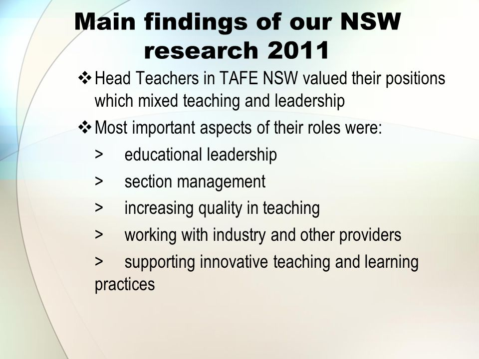 Main findings of our NSW research 2011  Head Teachers in TAFE NSW valued their positions which mixed teaching and leadership  Most important aspects of their roles were: >educational leadership >section management >increasing quality in teaching >working with industry and other providers >supporting innovative teaching and learning practices