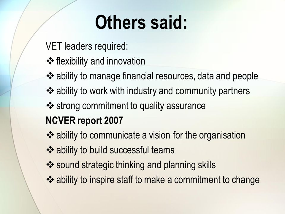 Others said: VET leaders required:  flexibility and innovation  ability to manage financial resources, data and people  ability to work with industry and community partners  strong commitment to quality assurance NCVER report 2007  ability to communicate a vision for the organisation  ability to build successful teams  sound strategic thinking and planning skills  ability to inspire staff to make a commitment to change