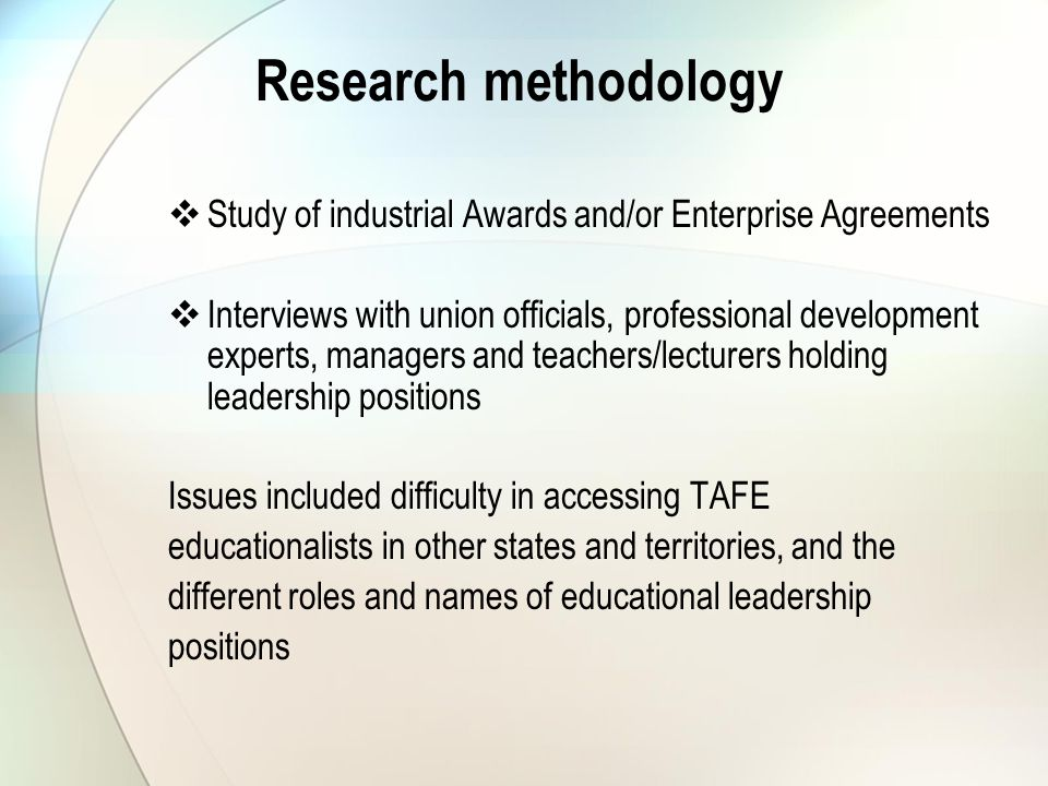 Research methodology  Study of industrial Awards and/or Enterprise Agreements  Interviews with union officials, professional development experts, managers and teachers/lecturers holding leadership positions Issues included difficulty in accessing TAFE educationalists in other states and territories, and the different roles and names of educational leadership positions