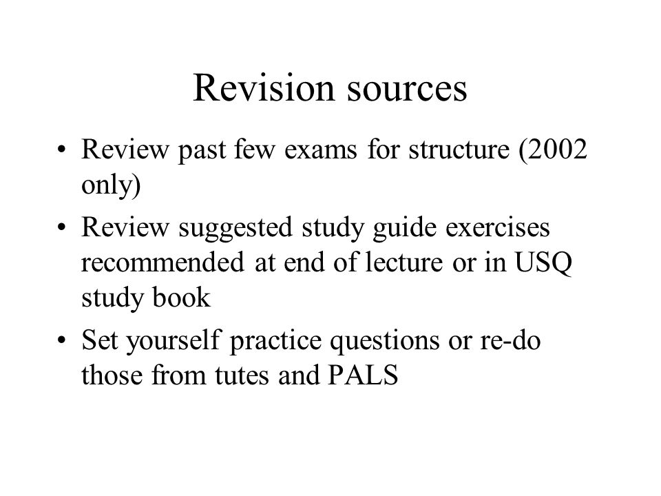 Revision sources Review past few exams for structure (2002 only) Review suggested study guide exercises recommended at end of lecture or in USQ study