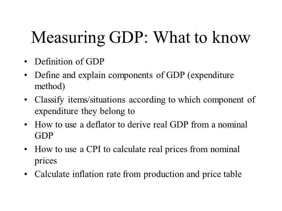 Measuring GDP: What to know Definition of GDP Define and explain components of GDP (expenditure method) Classify items/situations according to which c