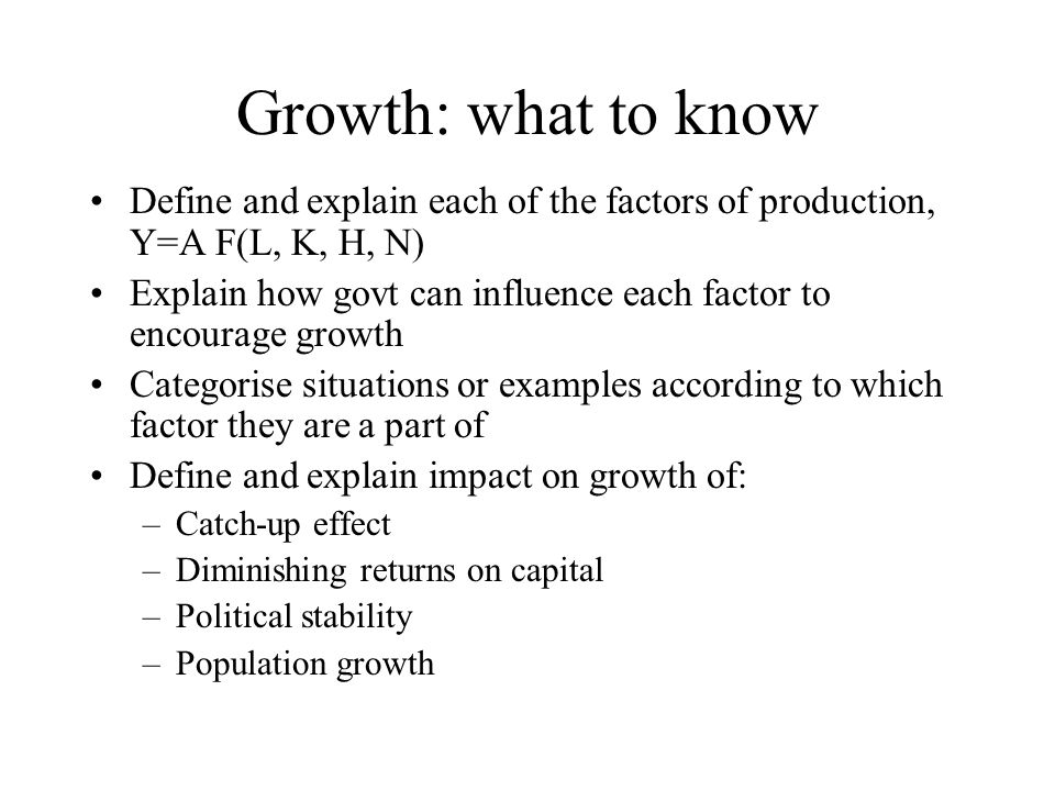 Growth: what to know Define and explain each of the factors of production, Y=A F(L, K, H, N) Explain how govt can influence each factor to encourage g