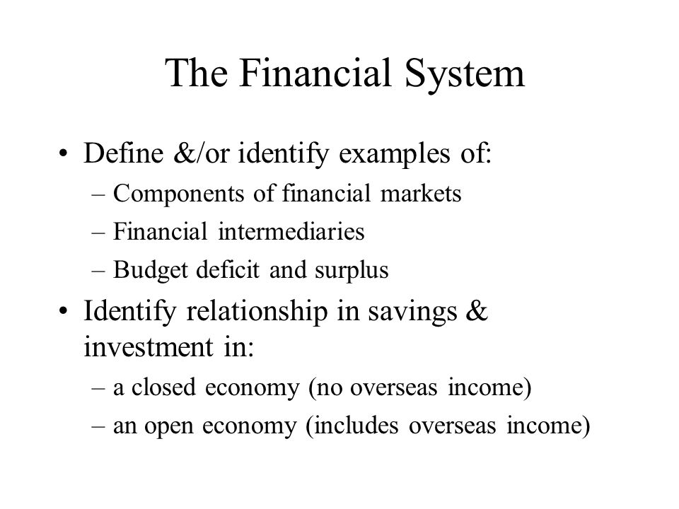The Financial System Define &/or identify examples of: –Components of financial markets –Financial intermediaries –Budget deficit and surplus Identify
