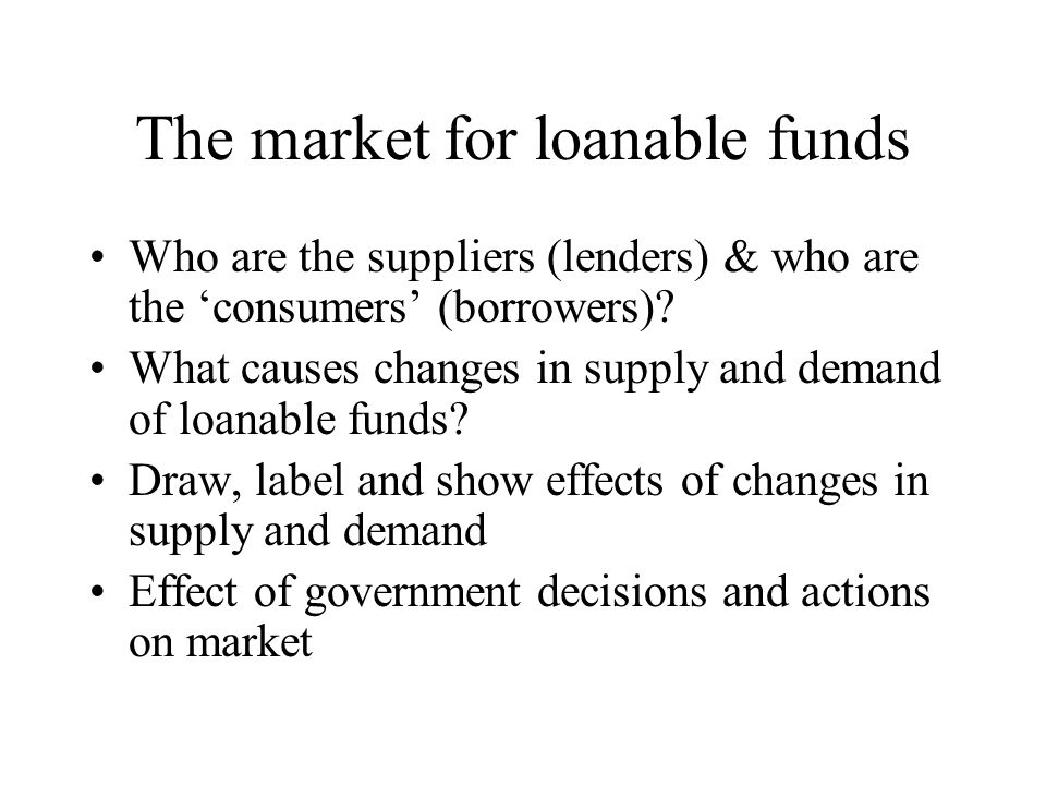 The market for loanable funds Who are the suppliers (lenders) & who are the 'consumers' (borrowers)? What causes changes in supply and demand of loana