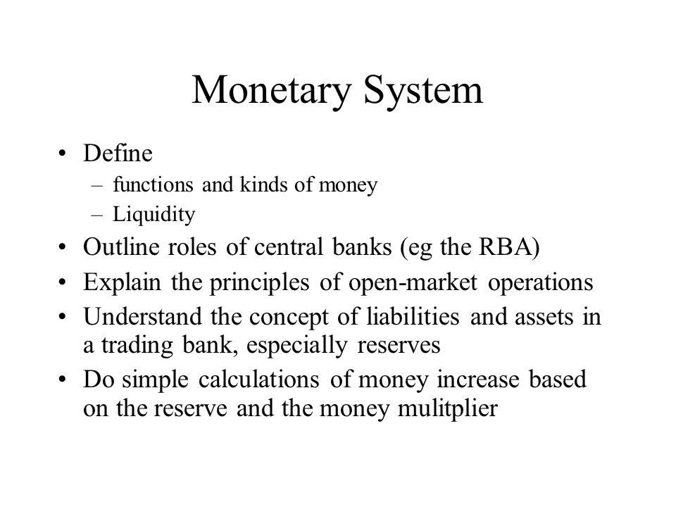 Monetary System Define –functions and kinds of money –Liquidity Outline roles of central banks (eg the RBA) Explain the principles of open-market oper
