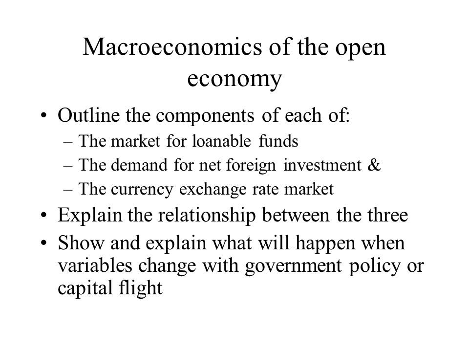 Macroeconomics of the open economy Outline the components of each of: –The market for loanable funds –The demand for net foreign investment & –The cur