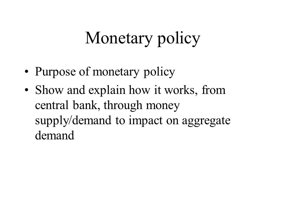 Monetary policy Purpose of monetary policy Show and explain how it works, from central bank, through money supply/demand to impact on aggregate demand