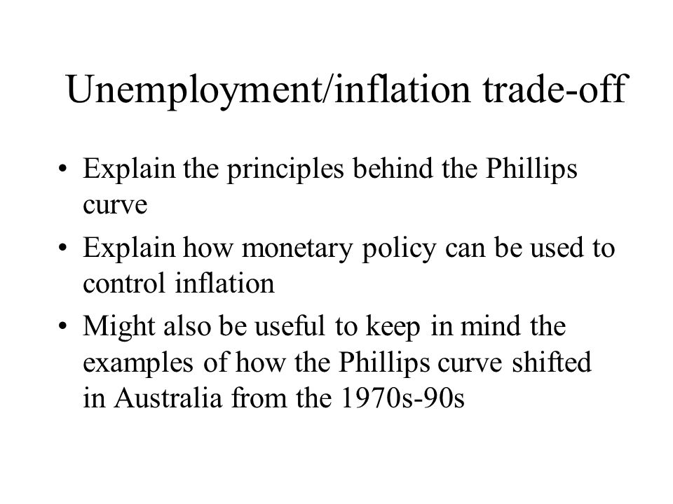 Unemployment/inflation trade-off Explain the principles behind the Phillips curve Explain how monetary policy can be used to control inflation Might a