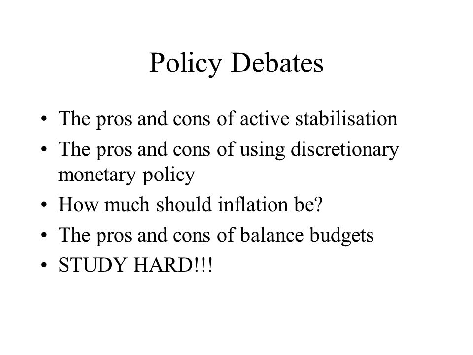 Policy Debates The pros and cons of active stabilisation The pros and cons of using discretionary monetary policy How much should inflation be? The pr