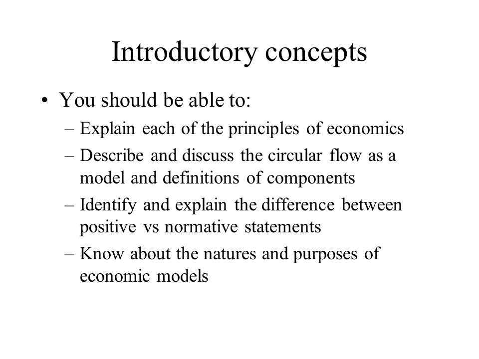Introductory concepts You should be able to: –Explain each of the principles of economics –Describe and discuss the circular flow as a model and defin