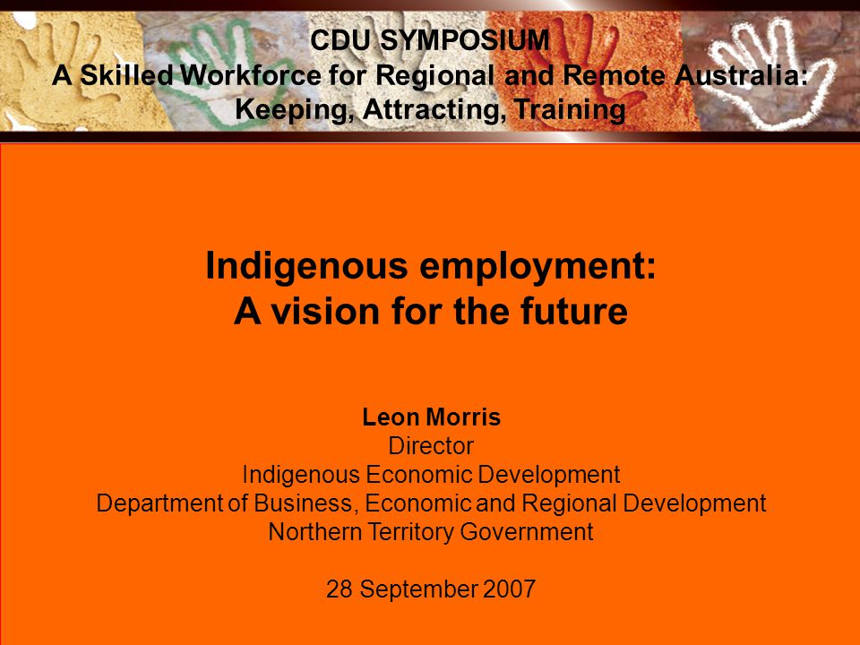 Indigenous employment: A vision for the future Leon Morris Director Indigenous Economic Development Department of Business, Economic and Regional Deve