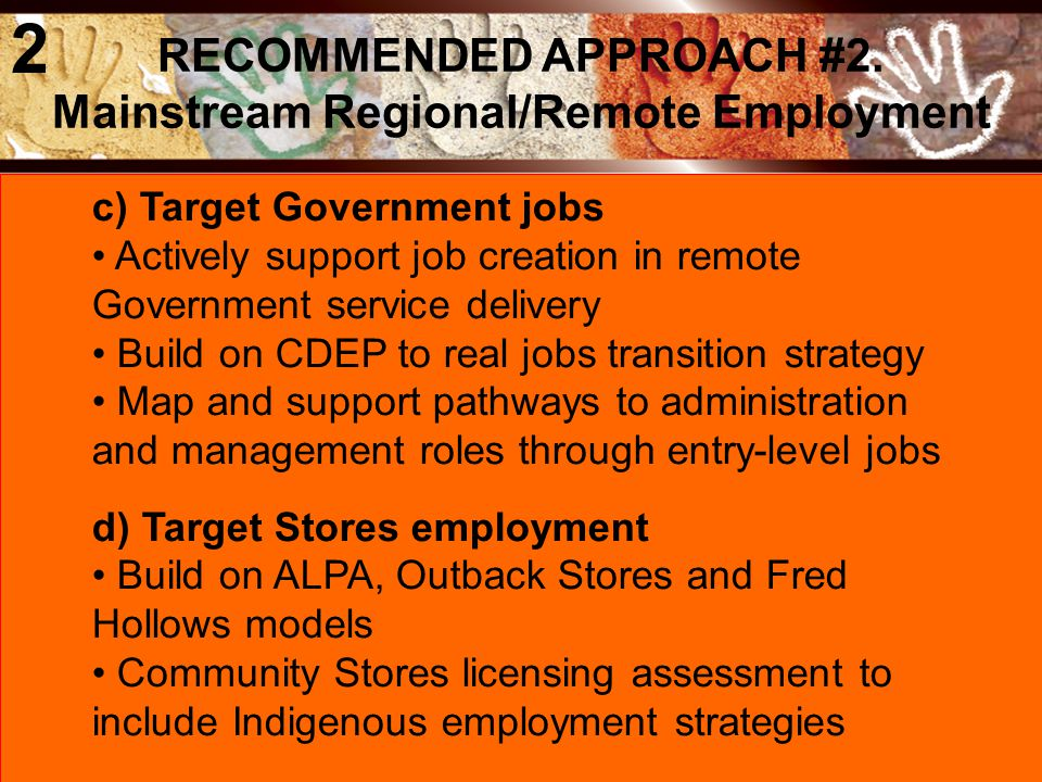 c) Target Government jobs Actively support job creation in remote Government service delivery Build on CDEP to real jobs transition strategy Map and support pathways to administration and management roles through entry-level jobs d) Target Stores employment Build on ALPA, Outback Stores and Fred Hollows models Community Stores licensing assessment to include Indigenous employment strategies RECOMMENDED APPROACH #2.
