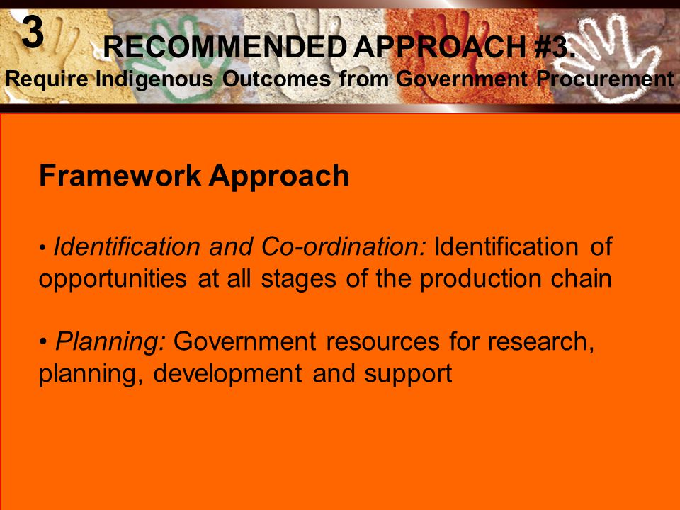 Framework Approach Identification and Co-ordination: Identification of opportunities at all stages of the production chain Planning: Government resources for research, planning, development and support RECOMMENDED APPROACH #3.