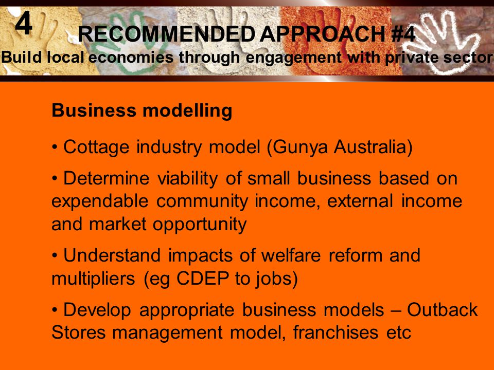 Business modelling Cottage industry model (Gunya Australia) Determine viability of small business based on expendable community income, external income and market opportunity Understand impacts of welfare reform and multipliers (eg CDEP to jobs) Develop appropriate business models – Outback Stores management model, franchises etc RECOMMENDED APPROACH #4 Build local economies through engagement with private sector 4