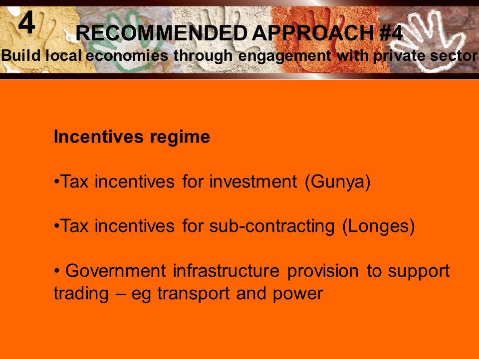 Incentives regime Tax incentives for investment (Gunya) Tax incentives for sub-contracting (Longes) Government infrastructure provision to support trading – eg transport and power RECOMMENDED APPROACH #4 Build local economies through engagement with private sector 4