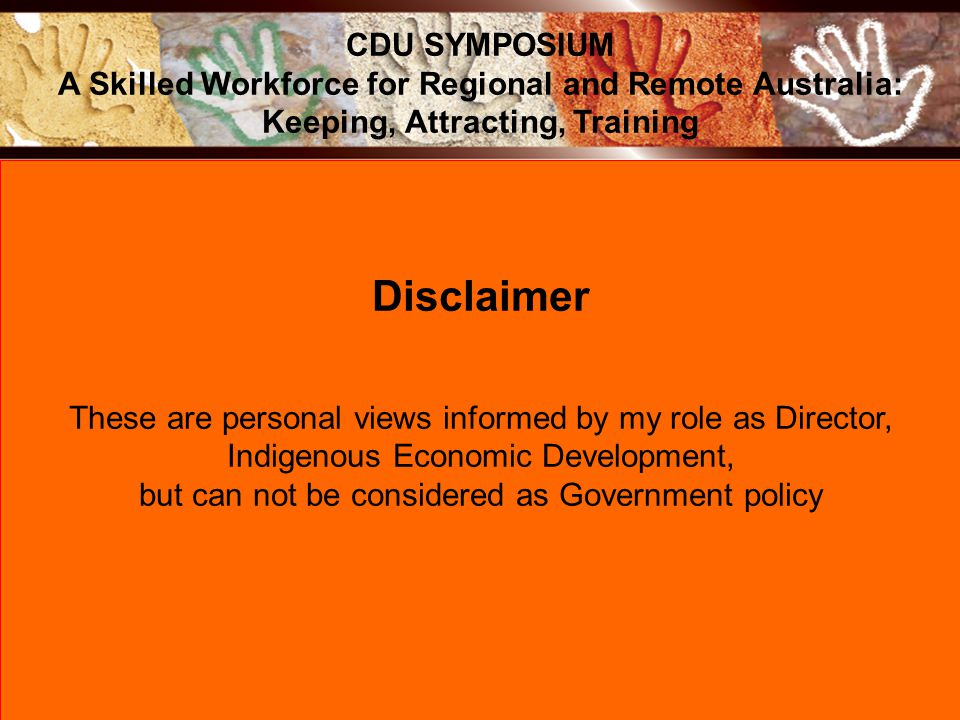 Disclaimer These are personal views informed by my role as Director, Indigenous Economic Development, but can not be considered as Government policy CDU SYMPOSIUM A Skilled Workforce for Regional and Remote Australia: Keeping, Attracting, Training