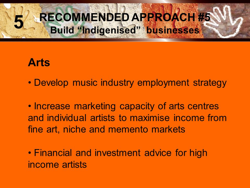 Arts Develop music industry employment strategy Increase marketing capacity of arts centres and individual artists to maximise income from fine art, niche and memento markets Financial and investment advice for high income artists RECOMMENDED APPROACH #5 Build Indigenised businesses 5
