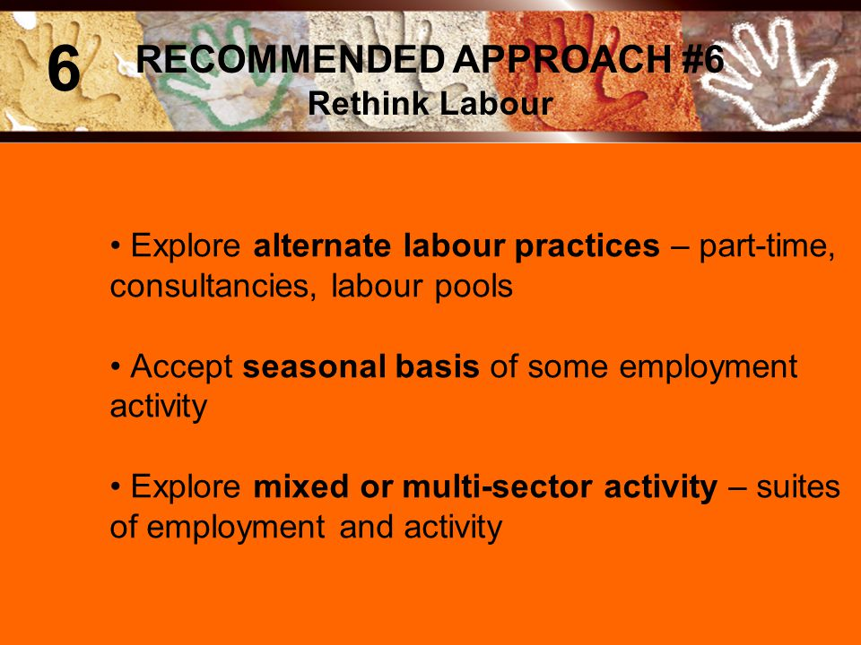 Explore alternate labour practices – part-time, consultancies, labour pools Accept seasonal basis of some employment activity Explore mixed or multi-sector activity – suites of employment and activity RECOMMENDED APPROACH #6 Rethink Labour 6